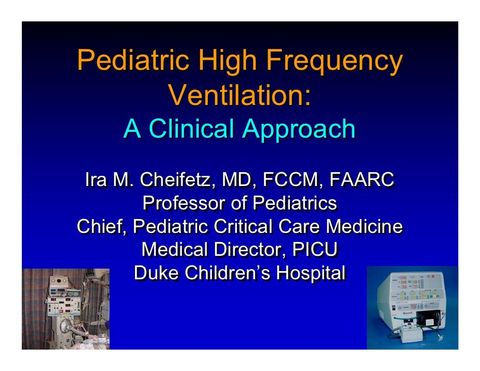 Pediatric High Frequency        Ventilation:      A Clinical Approach  Ira M. Cheifetz, MD, FCCM, FAARC         Professor ...