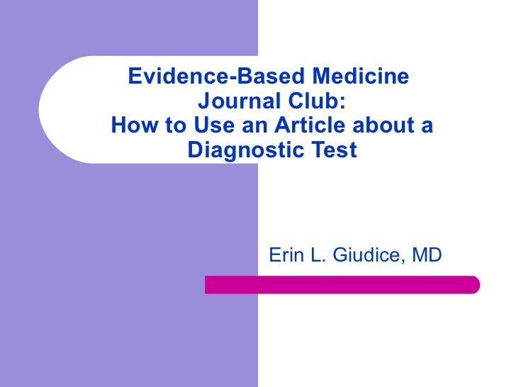 Evidence-Based Medicine  Journal Club: How to Use an Article about a Diagnostic Test Erin L. Giudice, MD