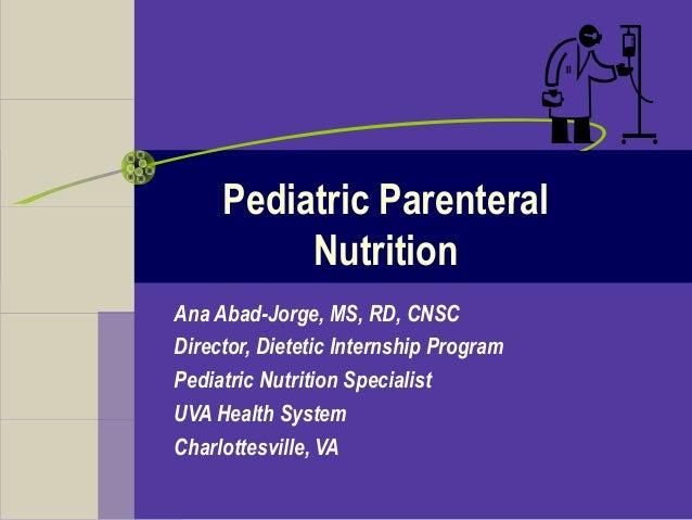 Pediatric Parenteral Nutrition Ana Abad-Jorge, MS, RD, CNSC Director, Dietetic Internship Program Pediatric Nutrition Spec...