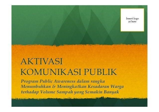 Insert logo                                               at hereAKTIVASIKOMUNIKASI PUBLIKProgram Public Awareness dalam r...