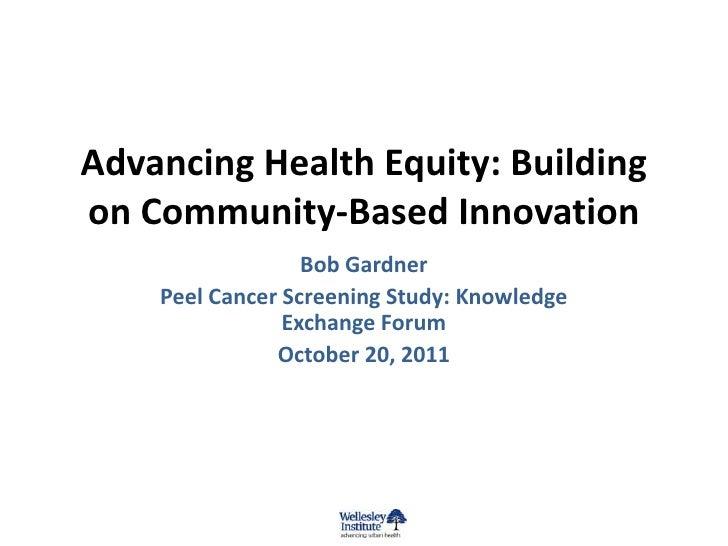 Advancing Health Equity: Buildingon Community-Based Innovation                  Bob Gardner    Peel Cancer Screening Study...