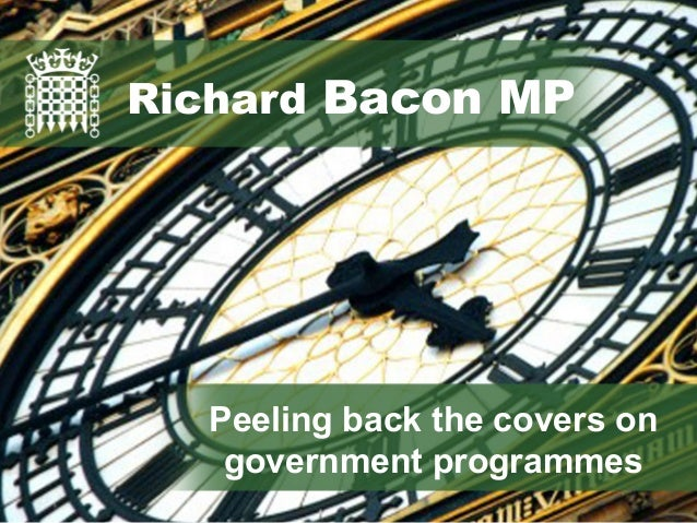 Richard Bacon MP Peeling back the covers on government programmes Richard Bacon MP