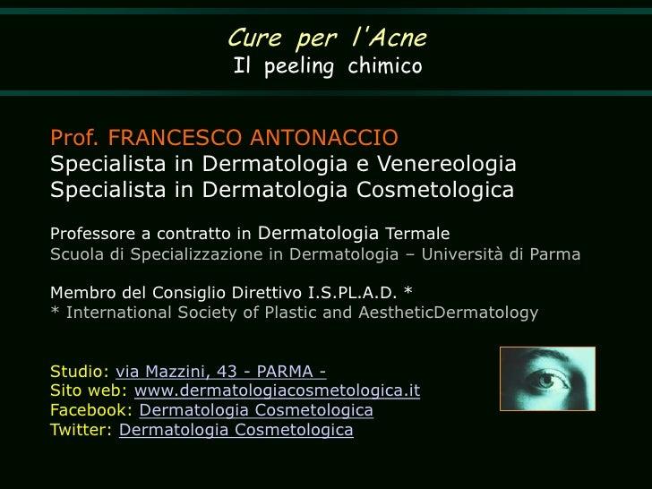 Cure  per  l'Acne<br />Il  peeling  chimico<br />Prof. FRANCESCO ANTONACCIOSpecialista in Dermatologia e VenereologiaSpeci...
