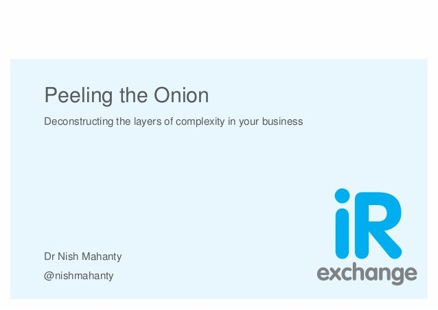 Peeling the Onion Deconstructing the layers of complexity in your business Dr Nish Mahanty @nishmahanty