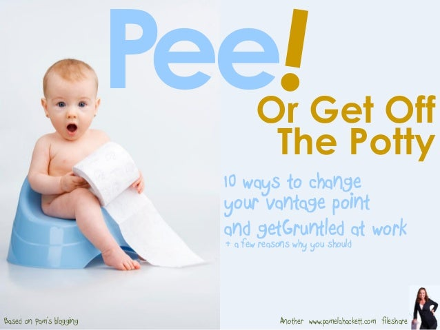 Or Get Off P The Potty ee AnotherBased on Pam's blogging www.pamelahackett.com fileshare & a few reasons why you should an...