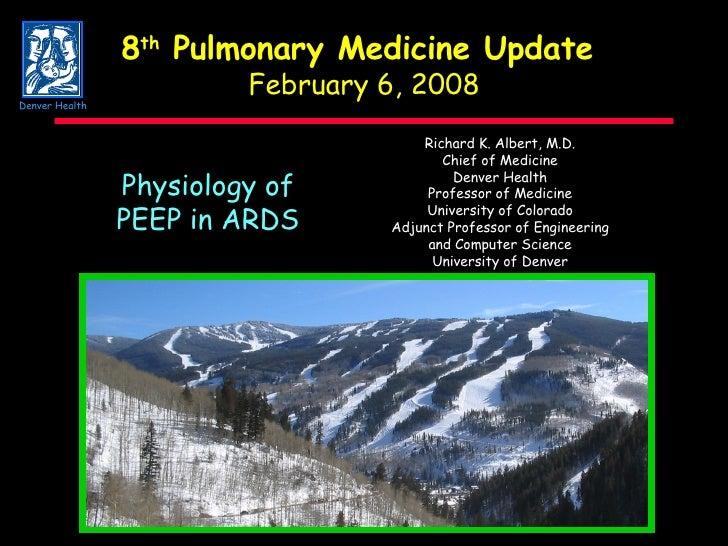 8 th  Pulmonary Medicine Update  February 6, 2008 Physiology of PEEP in ARDS Richard K. Albert, M.D. Chief of Medicine Den...