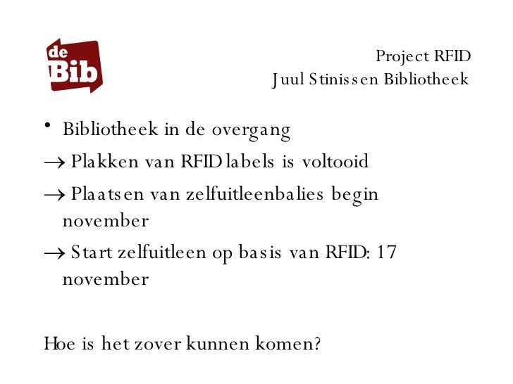 Project RFID Juul Stinissen Bibliotheek <ul><li>Bibliotheek in de overgang </li></ul><ul><li>Plakken van RFID labels is vo...