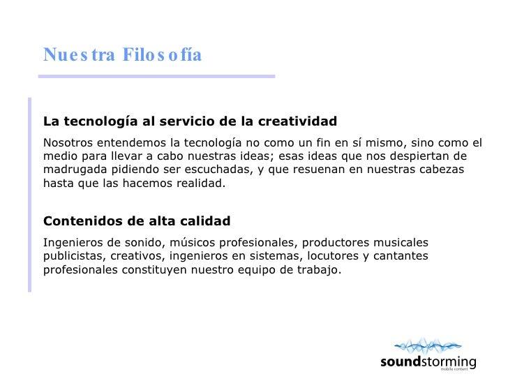 Nuestra Filosofía <ul><li>La tecnología al servicio de la creatividad </li></ul><ul><li>Nosotros entendemos la tecnología ...