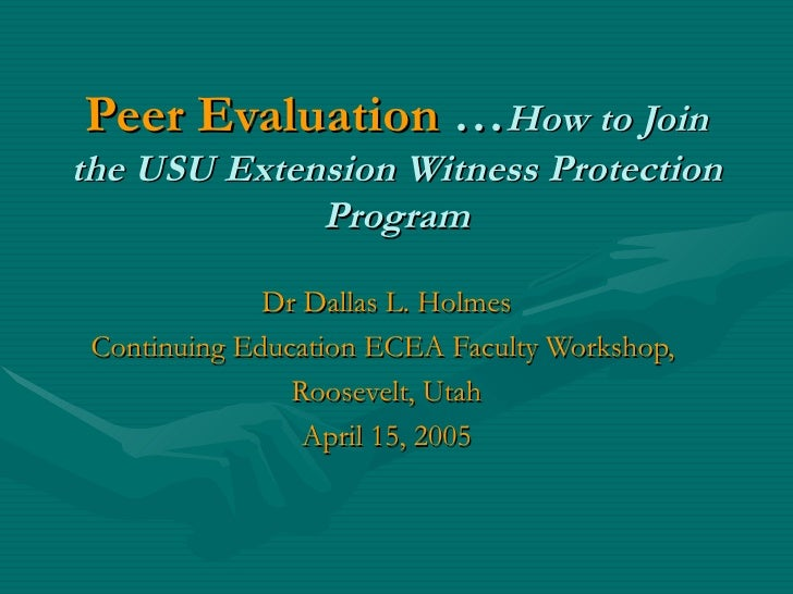 Peer Evaluation  … How to Join the USU Extension Witness Protection Program Dr Dallas L. Holmes Continuing Education ECEA ...