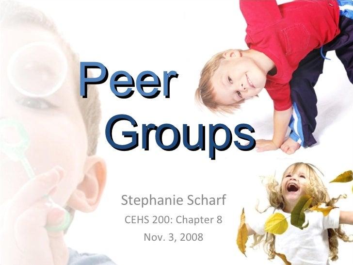 Peer   Groups Stephanie Scharf CEHS 200: Chapter 8 Nov. 3, 2008