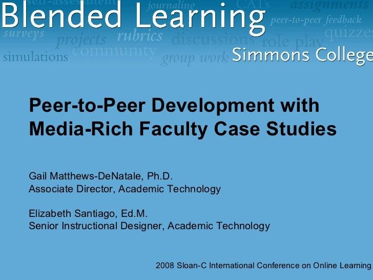 Peer-to-Peer Development with Media-Rich Faculty Case Studies Gail Matthews-DeNatale, Ph.D. Associate Director, Academic T...