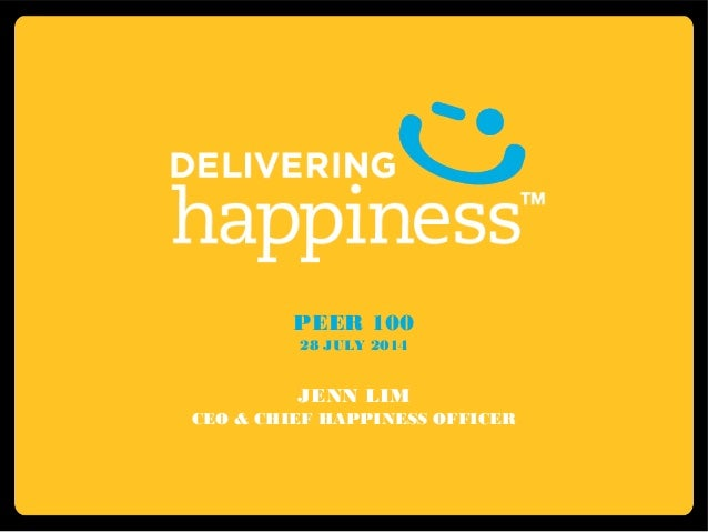PEER 100 28 JULY 2014 JENN LIM CEO & CHIEF HAPPINESS OFFICER