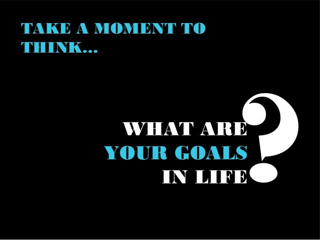 WHAT IS YOUR GOAL IN LIFE?