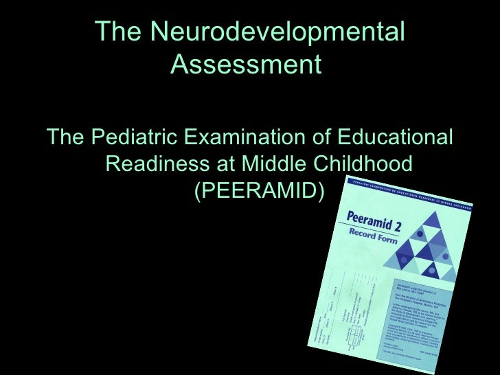 The Neurodevelopmental Assessment   <ul><li>The Pediatric Examination of Educational Readiness at Middle Childhood (PEERAM...