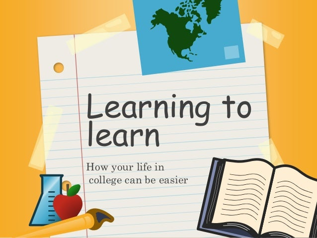 Learning to  learn  How your life in  college can be easier