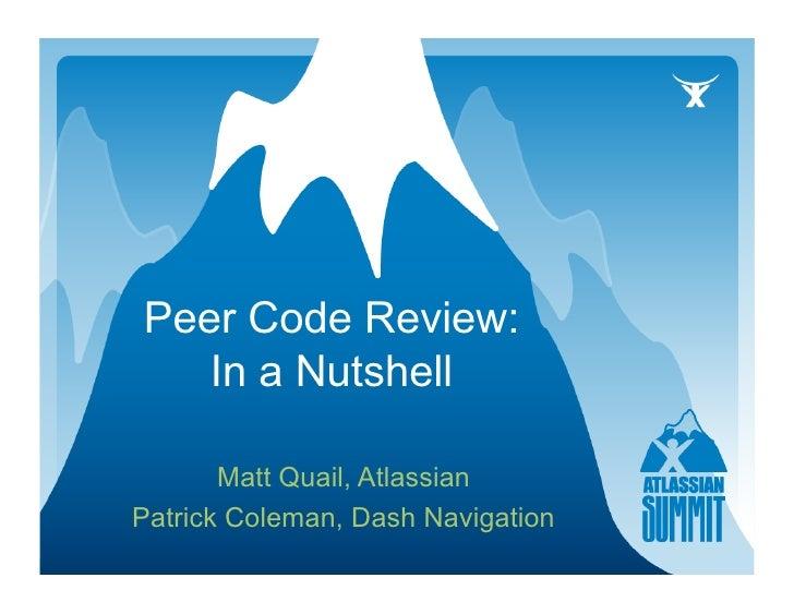 Peer Code Review:    In a Nutshell         Matt Quail, Atlassian Patrick Coleman, Dash Navigation