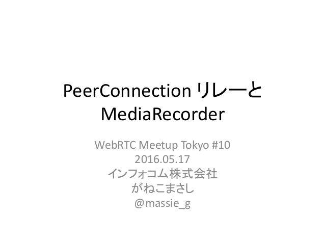 PeerConnection リレーと MediaRecorder WebRTC Meetup Tokyo #10 2016.05.17 インフォコム株式会社 がねこまさし @massie_g