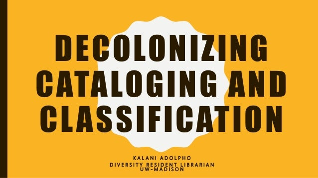 DECOLONIZING CATALOGING AND CLASSIFICATION K A L A N I A D O L P H O D I V E R S I T Y R E S I D E N T L I B R A R I A N U...
