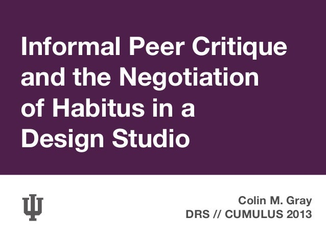 Informal Peer Critiqueand the Negotiationof Habitus in aDesign StudioColin M. GrayDRS // CUMULUS 2013