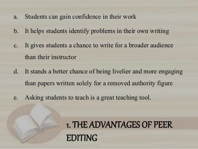 advantages of peer editing This article discusses recent innovations in how peer review is conducted in light of the various  copy editing, and typesetting far  only one compared peer.