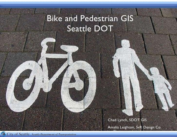Bike and Pedestrian GIS Seattle DOT Chad Lynch, SDOT GIS  Amalia Leighton, SvR Design Co.