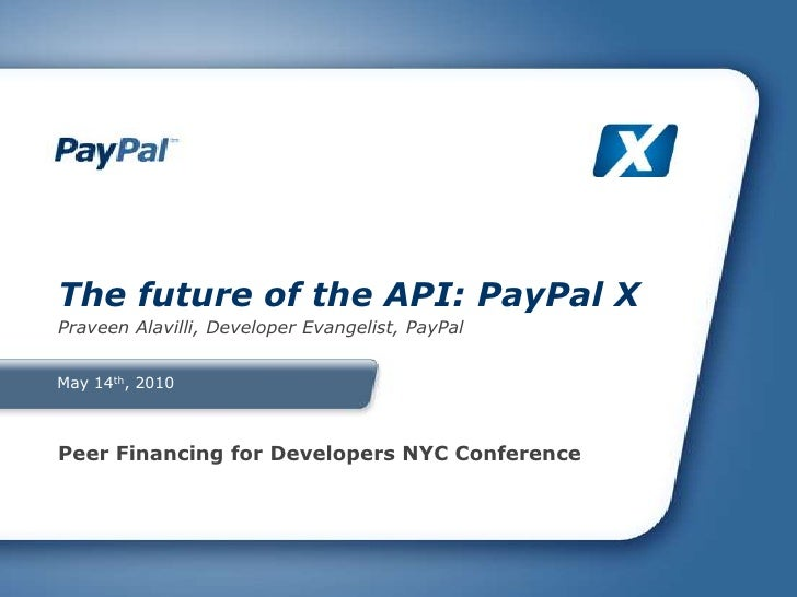 May 14th, 2010<br />The future of the API: PayPal X<br />Praveen Alavilli, Developer Evangelist, PayPal<br />Peer Financin...