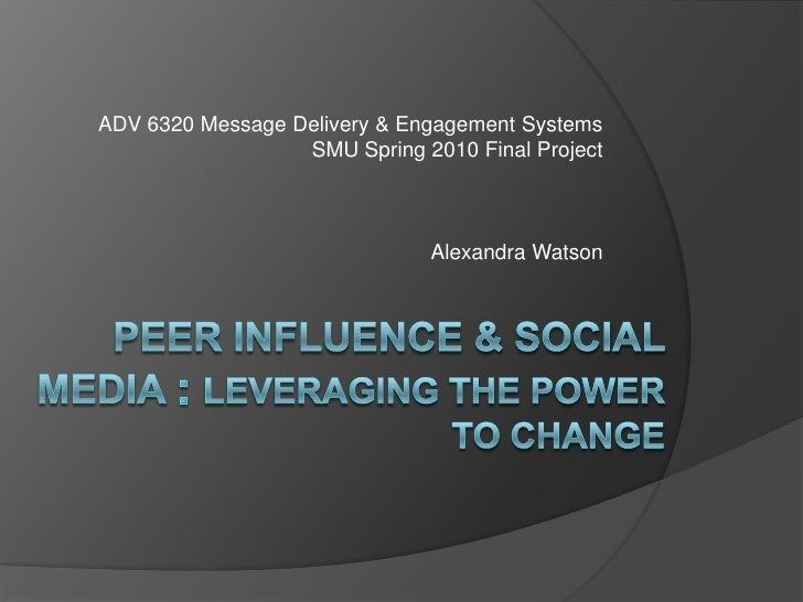 ADV 6320 Message Delivery & Engagement Systems<br />SMU Spring 2010 Final Project<br />Alexandra Watson<br />Peer influenc...
