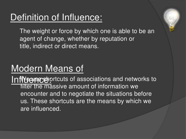 Definition of Influence:<br />The weight or force by which one is able to be an agent of change, whether by reputation or ...