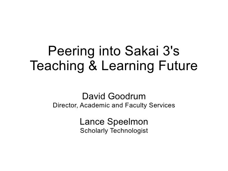 Peering into Sakai 3's Teaching & Learning Future              David Goodrum    Director, Academic and Faculty Services   ...