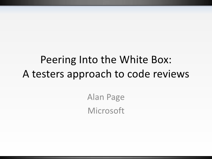 Peering Into the White Box:  A testers approach to code reviews<br />Alan Page<br />Microsoft<br />