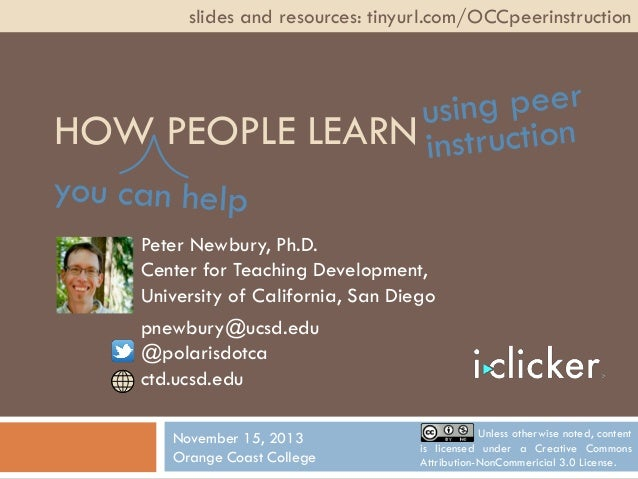 slides and resources: tinyurl.com/OCCpeerinstruction  HOW PEOPLE LEARN Peter Newbury, Ph.D. Center for Teaching Developmen...