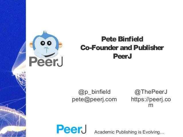 Academic Publishing is Evolving… PeteBinfield Co-Founder and Publisher PeerJ @ThePeerJ https://peerj.co m @p_binfield pete...