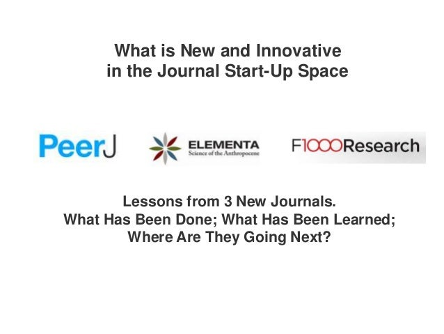 What is New and Innovative in the Journal Start-Up Space  Lessons from 3 New Journals. What Has Been Done; What Has Been L...