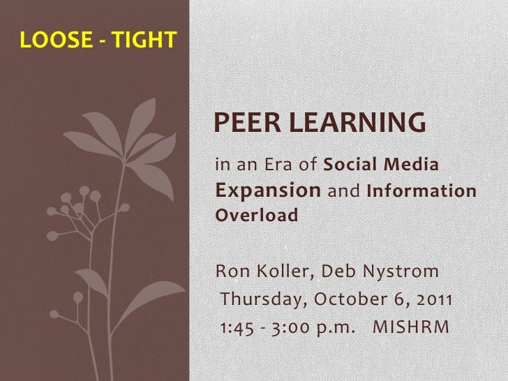 Loose - tight<br />Peer Learning <br />in an Era of Social Media Expansion and Information Overload<br />Ron Koller, Deb N...