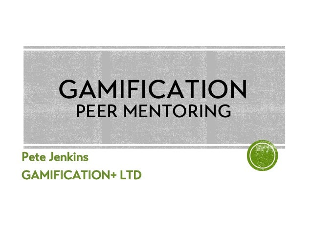 Pete Jenkins GAMIFICATION+ LTD GAMIFICATION PEER MENTORING