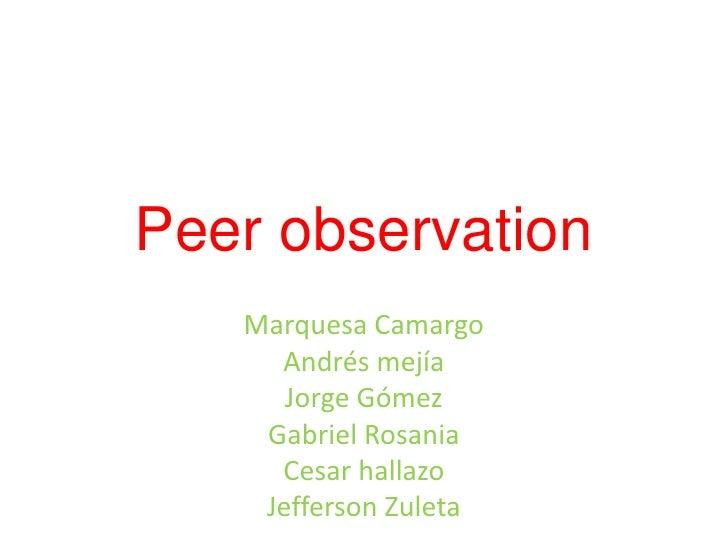 Peer observation <br />Marquesa Camargo<br />Andrés mejía<br />Jorge Gómez<br />Gabriel Rosania<br />Cesar hallazo<br />Je...