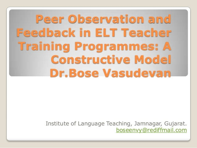 Peer Observation and Feedback in ELT Teacher Training Programmes: A Constructive Model Dr.Bose Vasudevan  Institute of Lan...