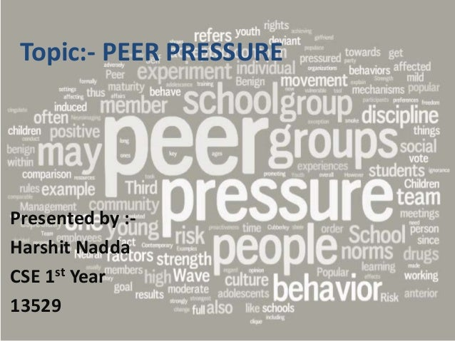 Topic:- PEER PRESSURE Presented by :- Harshit Nadda CSE 1st Year 13529