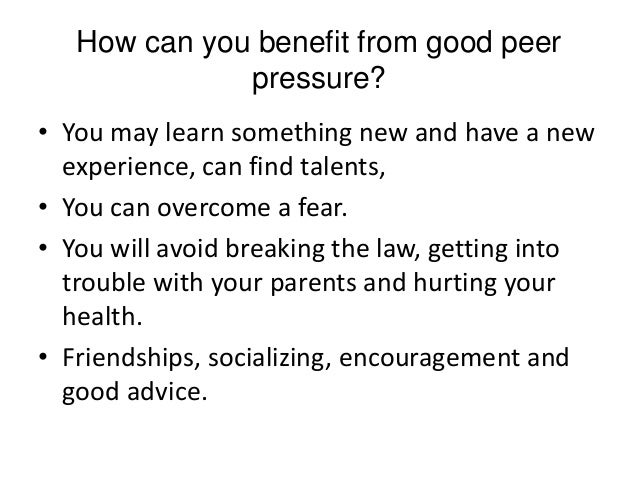 good peer pressure Peer pressure can be tough to deal with, especially when you are a teenager or   so avoiding peer pressure is a good way to stay out of trouble and keep your.