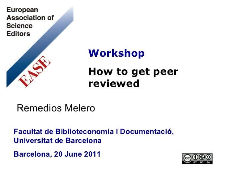 Workshop How to get peer reviewed Facultat de Biblioteconomia i Documentació, Universitat de Barcelona Barcelona, 20 June ...
