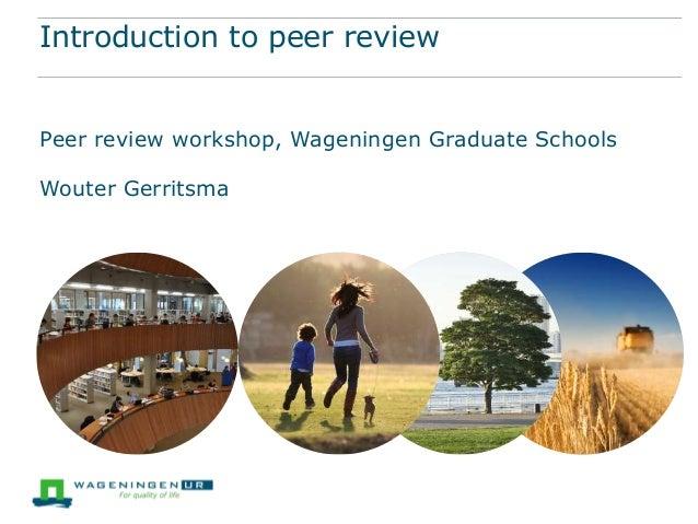 Introduction to peer review Peer review workshop, Wageningen Graduate Schools Wouter Gerritsma