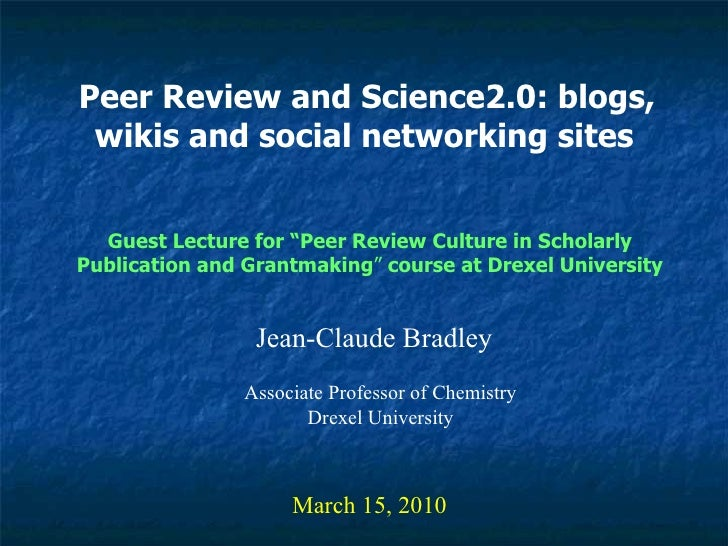 Peer Review and Science2.0: blogs, wikis and social networking sites   Jean-Claude Bradley March 15, 2010 Guest Lecture fo...