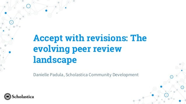 Accept with revisions: The evolving peer review landscape Danielle Padula, Scholastica Community Development