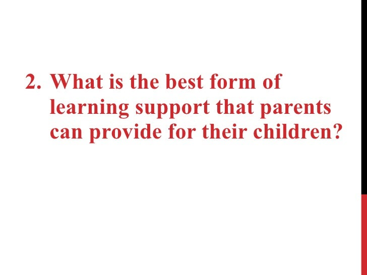 <ul><li>What is the best form of learning support that parents can provide for their children? </li></ul>
