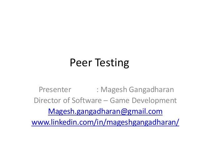Peer Testing Presenter : Magesh Gangadharan Director of Software – Game Development Magesh.gangadharan@gmail.com www.linke...