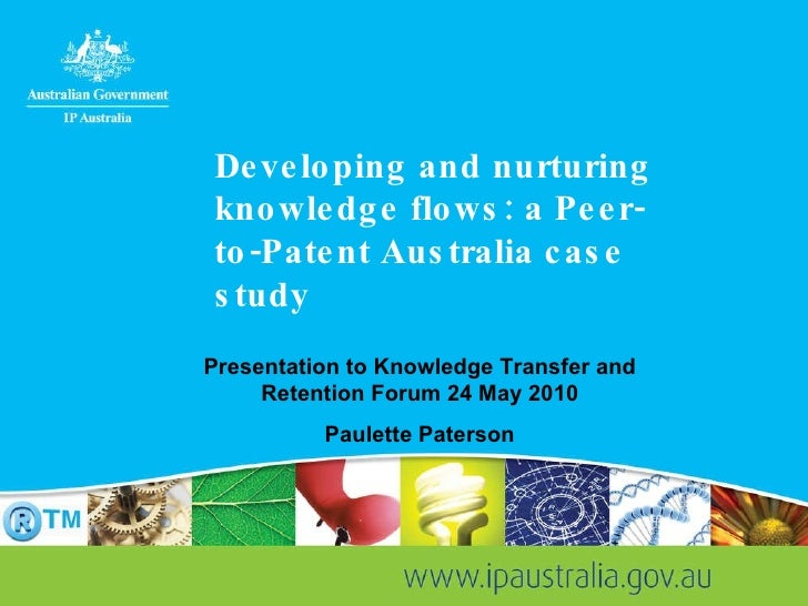 Developing and nurturing knowledge flows: a Peer-to-Patent Australia case study Presentation to Knowledge Transfer and Ret...