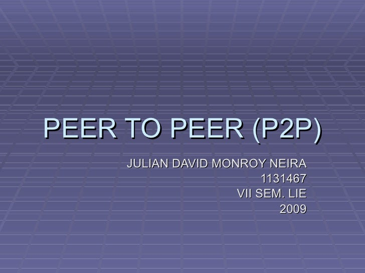 PEER TO PEER (P2P) JULIAN DAVID MONROY NEIRA 1131467 VII SEM. LIE 2009