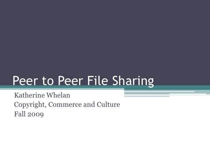 Peer to Peer File Sharing<br />Katherine Whelan<br />Copyright, Commerce and Culture<br />Fall 2009<br />