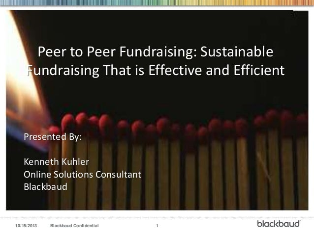 Peer to Peer Fundraising: Sustainable Fundraising That is Effective and Efficient  Presented By: Kenneth Kuhler Online Sol...