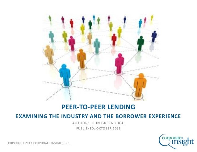 COPYRIGHT 2013 CORPORATE INSIGHT, INC. PEER-TO-PEER LENDING EXAMINING THE INDUSTRY AND THE BORROWER EXPERIENCE AUTHOR: JOH...